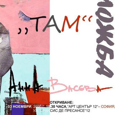 <p>Изложбата живопис &bdquo;ТАМ&rdquo; от Анна Васева, може да бъде видяна до 16 ноември 2020 г. в АРТ ЦЕНТЪР 12 на ул. &bdquo;Франсис де Пресансе&ldquo; 12 в София, като се спазват всички необходими мерки за безопасност</p>  <p>&nbsp;</p>