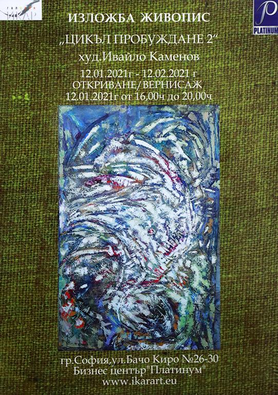 <p>Изложбата живопис Цикъл &bdquo;Пробуждане 2&rdquo; от Ивайло Каменов, може да бъде видяна до 12 февруари 2021 г. в Галерия &bdquo;Икар&rdquo; на ул. &bdquo;Бачо Киро&ldquo; №26-30 в Бизнес център &quot;Платинум&quot; , София, като се спазват всички необходими мерки за безопасност</p>